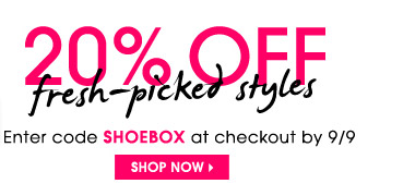 20% OFF fresh–picked styles. Enter code SHOEBOX at checkout by 9/9. SHOP NOW