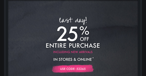 last day! 25% OFF ENTIRE PURCHASE  INCLUDING NEW ARRIVALS IN STORES & ONLINE* USE CODE: 52265