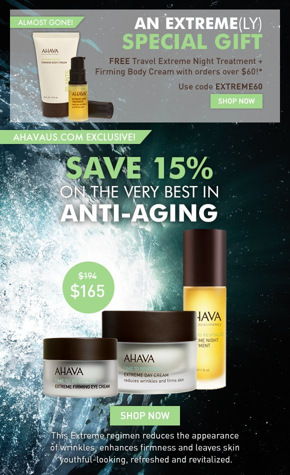 an extreme(ly) special gift FREE Travel Extreme Night Treatment + Firming Body Cream with orders over $60* almost gone! Use code EXTREME60 Shop Now  save 15% on the very best in anti-aging ahavaus.com exclusive! $194 value - your for $165 Shop Now This Extreme regimen reduces the appearance of wrinkles, enhances firmness and leaves skin youthful-looking, refreshed and revitalized.