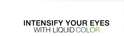 INTENSIFY YOUR EYES WITH LIQUID COLOR