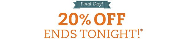 Final Day! 20% OFF ends tonight!*