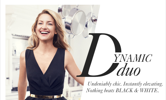 DYNAMIC Duo Undeniably chic. Instantly elevating. Nothing beats BLACK & WHITE.