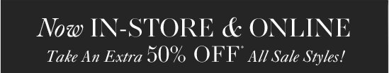 Now IN–STORE & ONLINE Take An Extra 50% OFF* All Sale Styles!