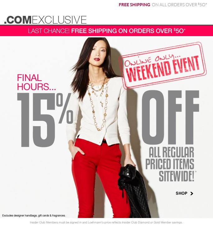 Free shipping on all orders over $50 .comexclusive Last Chance! free shipping on orders over $50* Online only… Weekend event Final Hours… 15% off All regular priced items Sitewide!* Shop Excludes designer handbags, gift cards & fragrances. Shop Insider Club Members must be signed in and Loehmann's price reflects Insider Club Diamond or Gold Member savings. *15% OFF regular priced items PROMOTIONAL OFFER is VALID NOW thru  9/10/13 AT 2:59AM ET ONLINE only. Free shipping offer applies on orders of $50 or more, prior to sales tax and after any   applicable discounts, only for standard shipping to one single address in the Continental US per order valid through 9/9/13 at 11:59PM ET.  For online, enter promo code WKND15 at checkout to   receive promotional discount; plus, Insider Club Members must be signed in and Loehmann's price reflects your Insider Club Diamond or Gold Member discount.  Offer not valid in store, on designer   handbags, clearance or previous purchases and excludes fragrances, hair care products, the purchase of Gift Cards and Insider Club Membership fee. Cannot be combined with employee discount or any   other coupon or promotion. No discount will be taken online on Chanel, Gucci, Hermes, D&G, Valentino & Ferragamo watches; all designer jewelry in department 28 and all designer handbags in   department 11 with the exception of Furla & La Bagagerie. Discount may not be applied towards taxes, shipping & handling. Featured items subject to availability. Quantities are limited and   exclusions may apply. Please see loehmanns.com for details. Void in states where prohibited by law, no cash value except where prohibited, then the cash value is 1/100. Returns and exchanges are   subject to Returns/Exchange Policy Guidelines. 2013 †Standard text message & data charges apply. Text STOP to opt out or HELP for help. For the terms and conditions of the Loehmann's text message program, please visit http://pgminf.com/loehmanns.html   or call 1-877-471-4885 for more information.