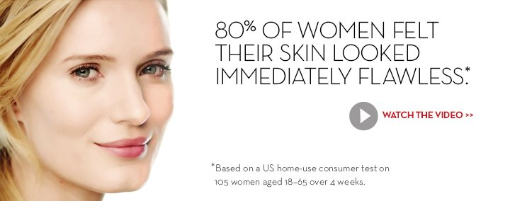 80% OF WOMEN FELT THEIR SKIN LOOKED IMMEDIATELY FLAWLESS.* WATCH THE VIDEO. *Based on a US home-use consumer test on 105 women aged 18-65 over 4 weeks.