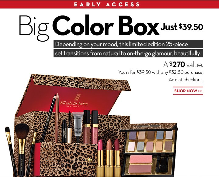 EARLY ACCESS. Big Color Box. Just $39.50. Depending on your mood, this limited edition 25-piece set transitions from natural to on-the-go glamour, beautifully. A  $270 value. Yours for $39.50 with any $32.50 purchase. Add at checkout. SHOP NOW.