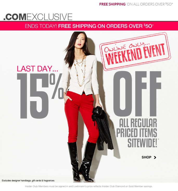 Free shipping on all orders over $50 .comexclusive Ends Today! free shipping on orders over $50* Online only… Weekend event Last Day… 15% off All regular priced items Sitewide!* Shop Excludes designer handbags, gift cards & fragrances. Shop Insider Club Members must be signed in and Loehmann's price reflects Insider Club Diamond or Gold Member savings. *15% OFF regular priced items PROMOTIONAL OFFER is VALID NOW thru  9/10/13 AT 2:59AM ET ONLINE only. Free shipping offer applies on orders of $50 or more, prior to sales tax and after any applicable discounts, only for standard shipping to one single address in the Continental US per order valid through 9/9/13 at 11:59PM ET.  For online, enter promo code WKND15 at checkout to receive promotional discount; plus, Insider Club Members must be signed in and Loehmann's price reflects your  Insider Club Diamond or Gold Member discount.  Offer not valid in store, on designer handbags, clearance or previous purchases and excludes fragrances, hair care products, the purchase of Gift Cards and Insider Club Membership fee. Cannot be combined with employee discount or any other coupon or promotion. No discount will be taken online on Chanel, Gucci, Hermes, D&G, Valentino & Ferragamo watches; all designer jewelry in department 28 and all designer handbags in department 11 with the  exception of Furla & La Bagagerie. Discount may not be applied towards taxes, shipping & handling. Featured items subject to availability. Quantities are limited and exclusions may apply. Please see loehmanns.com for details. Void in states where prohibited by law, no cash value except where prohibited, then the cash value is 1/100. Returns and exchanges are subject to Returns/Exchange Policy Guidelines. 2013 †Standard text message & data charges apply. Text STOP to opt out or HELP for help. For the terms and conditions of the Loehmann's text message program, please visit http://pgminf.com/loehmanns.html or call 1-877-471-4885 for more information.