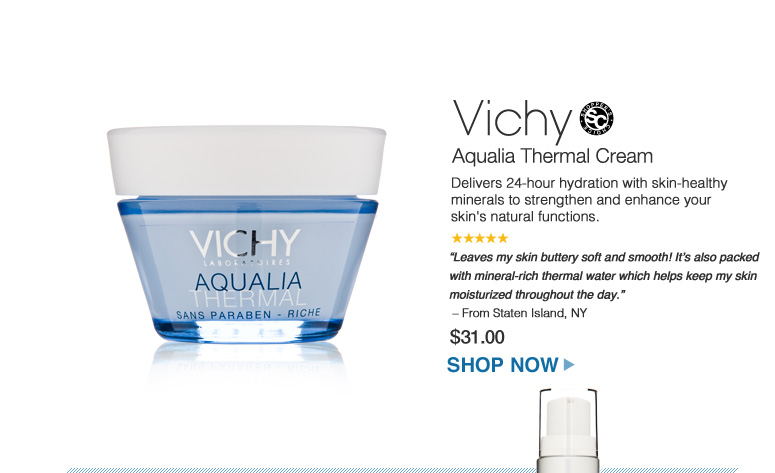 "Vichy Aqualia Thermal Cream Delivers 24-hour hydration with skin-healthy minerals to strengthen and enhance your skin's natural functions. ""Leaves my skin buttery soft and smooth! It's also packed with mineral-rich thermal water which helps keep my skin moisturized throughout the day."" – From Staten Island, NY $31.00 Shop Now>>"