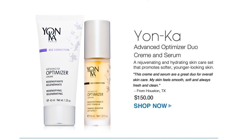 "Yon-Ka Advanced Optimizer Dup Creme and Serum A rejuvenating and hydrating skin care set that promotes softer, younger-looking skin.  ""This creme and serum are a great duo for overall skin care. My skin feels smooth, soft and always fresh and clean."" – From Houston, TX $150.00 Shop Now>>"