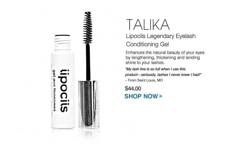 "TALIKA Lipocils Legendary Eyelash Conditioning Gel Enhances the natural beauty of your eyes by lengthening, thickening and lending shine to your lashes. ""My lash line is so full when I use this product—seriously, lashes I never knew I had!"" – From Saint Louis, MO $44.00 Shop Now>>"
