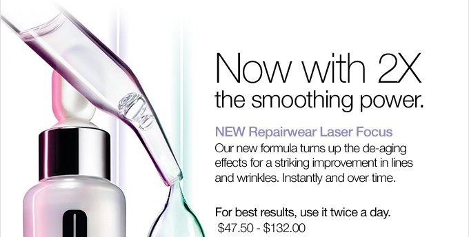 Now with 2X the smoothing power. NEW Repairwear Laser Focus. Our new formula turns up the de-aging effects for a striking improvement in lines and wrinkles. Instantly and over time. For best results, use it twice a day. $47.50 - $132.00