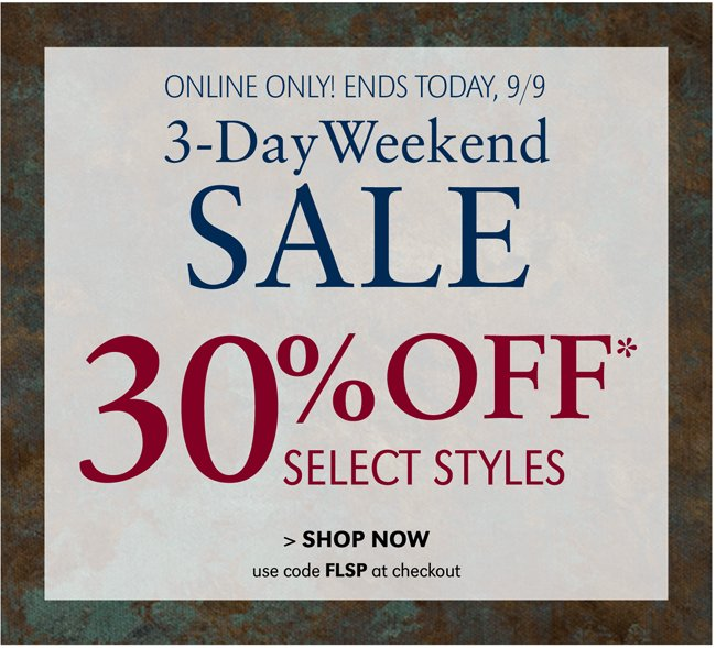ONLINE ONLY! ENDS TODAY, 9/9 | 3-DAY WEEKEND SALE | 30% OFF* SELECT STYLES | SHOP NOW | USE CODE FLSP AT CHECKOUT