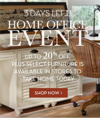 3 DAYS LEFT! HOME OFFICE EVENT - UP TO 20% OFF, PLUS SELECT FURNITURE IS AVAILABLE IN STORES TO TAKE HOME TODAY - SHOP NOW