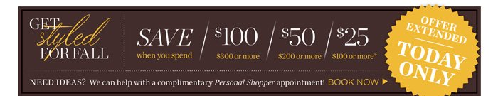 Offer extended today only. Save $100 when you spend $300 or more. $50 off when you spend $200 or more. $25 off when you spend $100 or more. Need ideas? We can help with a complimentary Personal Shopper appointment! Book Now. Shop New Arrivals. Find a store.