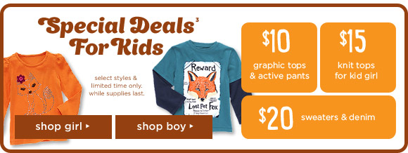 Special Deals For Kids(3). $10 graphic tops & active pants. $15 knit tops for kid girl. $20 sweaters & denim. select styles & imited time only.