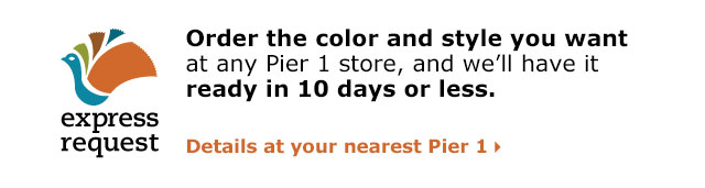 Order the color and style you want at any Pier 1 store and we'll have it ready in 10 days or less