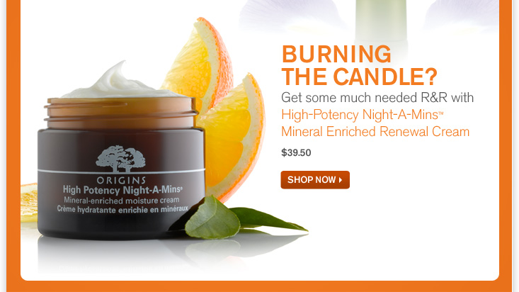 BURNING THE CANDLE Get some much needed R and R with High Potency Night A Mins Mineral Enriched Renewal Cream 39 dollars and 50 cents SHOP NOW