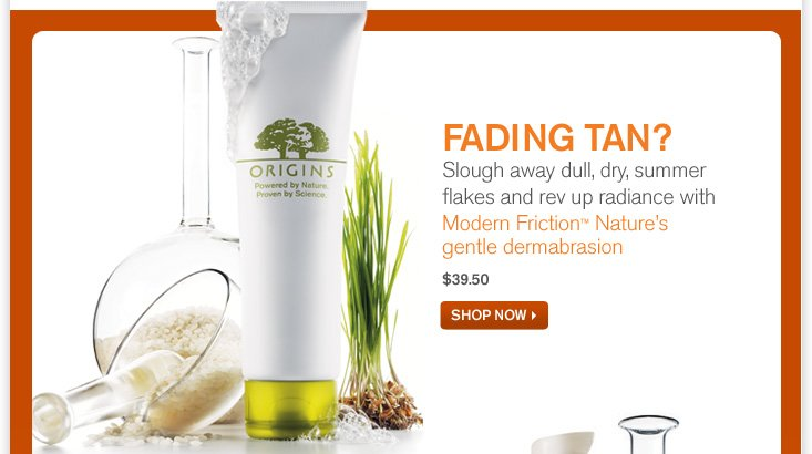 FADING TAN Slough away dull dry summer flakes and rev up radiance with Modern Friction Nature s gentle dermabrasion 39 dollars and 50 cents SHOP NOW