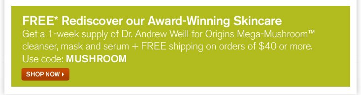 FREE Rediscover our Award Winning Skincare Get a 1 week supply of Dr Andrew Weil for Origins Mega Mushroom cleanser mask and serum plus FREE shipping on order of 40 dollars or more Use code MUSHROOM shop now