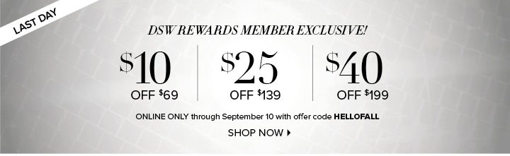 LAST DAY     DSW REWARDS MEMBER EXCLUSIVE!     $10 OFF $69 | $25 OFF $139 | $40 OFF $199     ONLINE ONLY through September 10 with offer code HELLOFALL          SHOP NOW