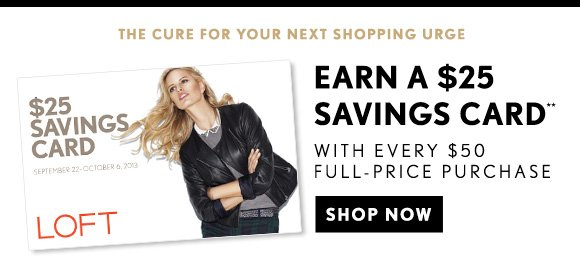 THE CURE FOR YOUR NEXT SHOPPING URGE EARN A $25 SAVINGS CARD** WITH EVERY $50 FULL-PRICE PURCHASE  SHOP NOW