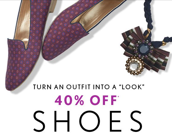 TURN AN OUTFIT INTO A LOOK 40% OFF* SHOES & ACCESSORIES ALL FULL–PRICE STYLES