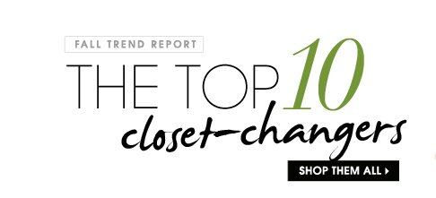 FALL TREND REPORT. THE TOP 10 closet-changers. SHOP THEM ALL.