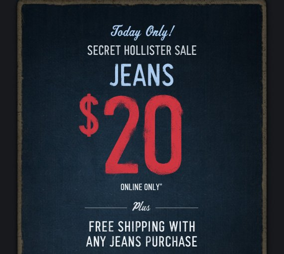 Today Only!     SECRET HOLLISTER SALE     JEANS     $20     ONLINE ONLY*          PLUS     FREE SHIPPING WITH ANY JEANS PURCHASE