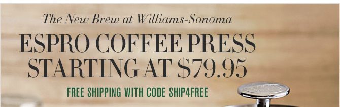 The New Brew at Williams-Sonoma - ESPRO COFFEE PRESS STARTING AT $79.95 - FREE SHIPPING WITH CODE SHIP4FREE