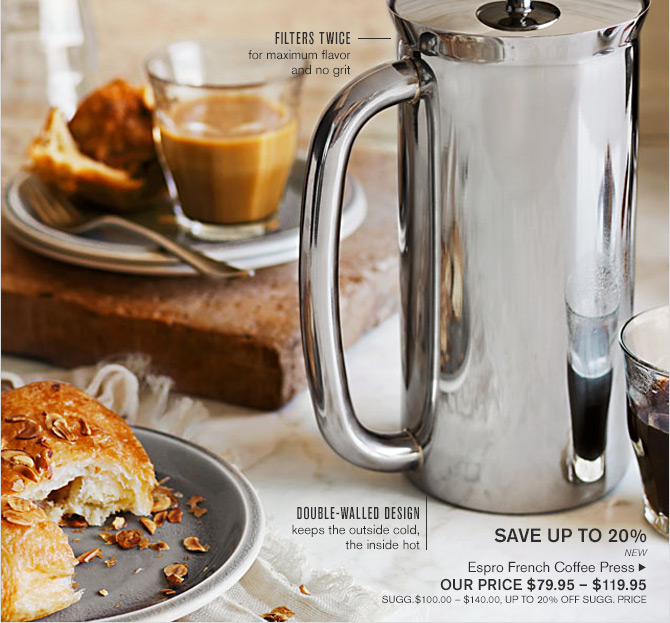 SAVE UP TO 20% - NEW - Espro French Coffee Press - OUR PRICE $79.95 - $119.95 - SUGG.$100.00 - $140.00, UP TO 20% OFF SUGG. PRICE