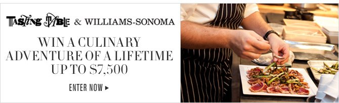 TASTING TABLE & WILLIAMS-SONOMA - WIN A CULINARY ADVENTURE OF A LIFETIME UP TO $7,500 - ENTER NOW