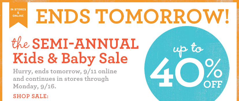 IN STORES & ONLINE | ENDS TOMORROW! | the SEMI-ANNUAL Kids & Baby Sale | up to 40% OFF | Hurry, ends tomorrow 9/11 online and continues in stores through Monday, 9/16 | SHOP SALE: