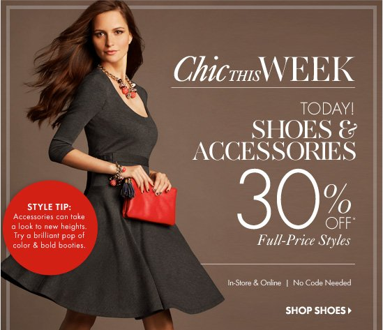 Chic THIS WEEK Today! Shoes & Accessories 30% Off* Full–Price Styles  In–Store & Online No Code Needed  SHOP SHOES