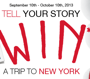 September 10th - October 10th, 2013 - Tell Your Story and WIN* a trip to New York