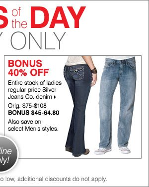 Deals of the Day - Today Online Only! BONUS 40% off entire stock of ladies regular price Silver Jeans Co. denim. Also save on select Men's styles.