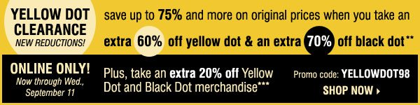 YELLOW DOT CLEARANCE! Save up to 75% and more on original prices when you take an extra 60% off yellow dot and an extra 70% off black dot** ONLINE ONLY! Take an extra 20% off Yellow Dot and Black Dot merchandise*** Shop now.