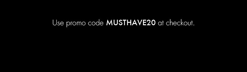 Use promo code MUSTHAVE20 at checkout.
