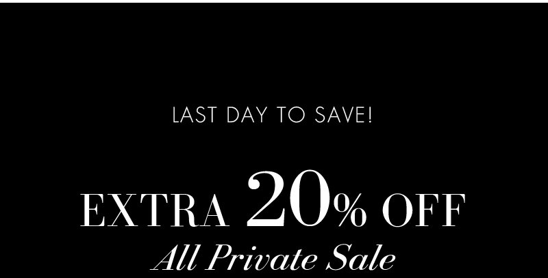 LAST DAY TO SAVE! EXTRA 20% OFF All Private Sale.