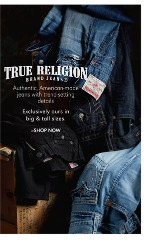 TRUE RELIGION BRAND JEANS | AUTHENTIC, AMERICAN-MADE JEANS WITH TREND-SETTING DETAILS EXCLUSIVELY OURS IN BIG & TALL SIZES. | SHOP NOW