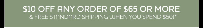 $10 Off Any Order of $65 or More & Free Standard Shipping When You Spend $50!*