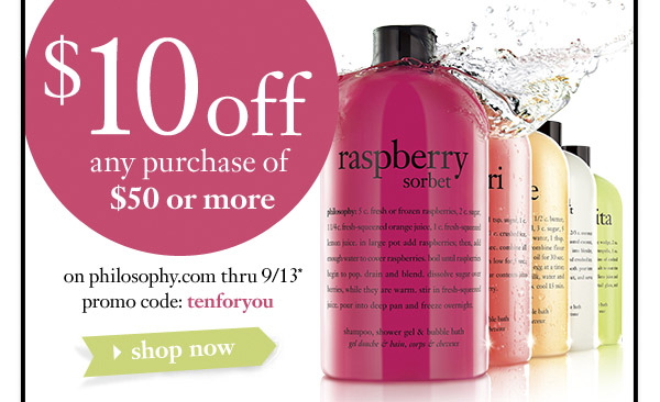$10off any purchase of $50 or more on philosophy.com thru 9/13* promo code: tenforyou