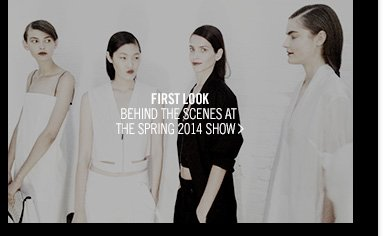 FIRST LOOK - BEHIND THE SCENES AT THE SPRING 2014 SHOW >