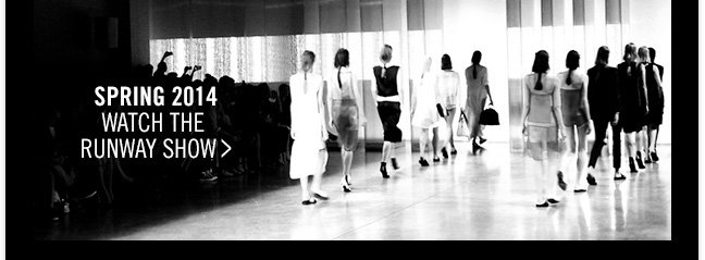 SPRING 2014 - WATCH THE RUNWAY SHOW >