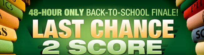 48-HOUR ONLY BACK-TO-SCHOOL FINALE! LAST CHANCE 2 SCORE
