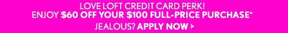 LOVE LOFT CREDIT CARD PERK! ENJOY $60 OFF YOUR $100 FULL–PRICE PURCHASE* JEALOUS? APPLY NOW