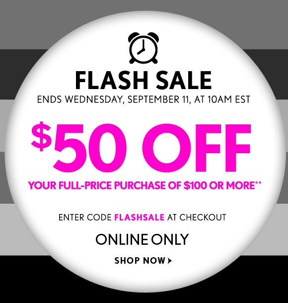 FLASH SALE ENDS WEDNESDAY, SEPTEMBER 11, AT 10AM EST $50 OFF YOUR FULL–PRICE PURCHASE OF $100 OR MORE**    ENTER CODE FLASHSALE AT CHECKOUT  ONLINE ONLY  SHOP NOW