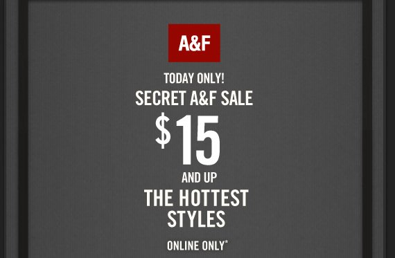 A&F TODAY ONLY! SECRET A&F SALE $15 AND UP THE HOTTEST  STYLES ONLINE ONLY*