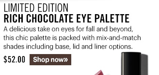 Limited Edition Rich Chocolate Eye Palette, $52 A delicious take on eyes for fall and beyond, this chic palette is packed with mix-and-match shades including base, lid and liner options.  Shop now »