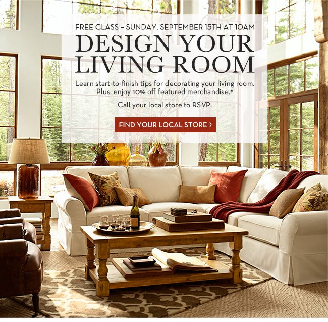 FREE CLASS - SUNDAY, SEPTEMBER 15TH AT 10AM - DESIGN YOUR LIVING ROOM - Learn start-to-finish tips for decorating your living room. Plus, enjoy 10% off featured merchandise.* Call your local store to RSVP. FIND YOUR LOCAL STORE
