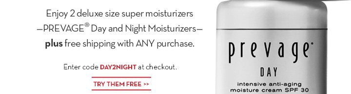 Enjoy 2 deluxe size super moisturizers - PREVAGE® Day and Night Moisturizers - plus free shipping with ANY purchase. Enter code DAY2NIGHT at checkout. TRY THEM FREE.